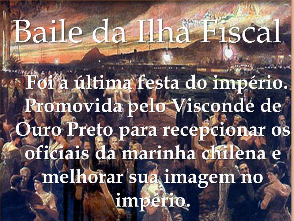 Foi a última festa do império. Promovida pelo Visconde de Ouro Preto para recepcionar os oficiais da marinha chilena e melhorar sua imagem no império.