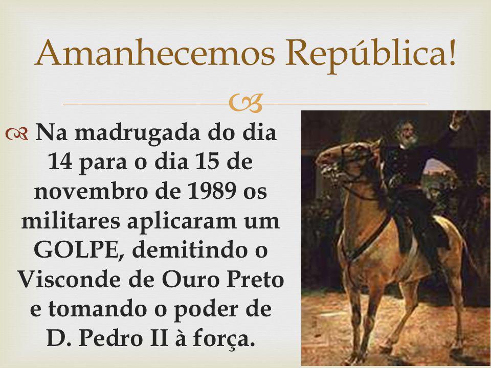 Na madrugada do dia 14 para o dia 15 de novembro de 1989 os militares aplicaram um GOLPE, demitindo o Visconde de Ouro Preto e tomando o poder de D. P
