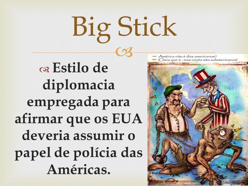 Estilo de diplomacia empregada para afirmar que os EUA deveria assumir o papel de polícia das Américas. Big Stick