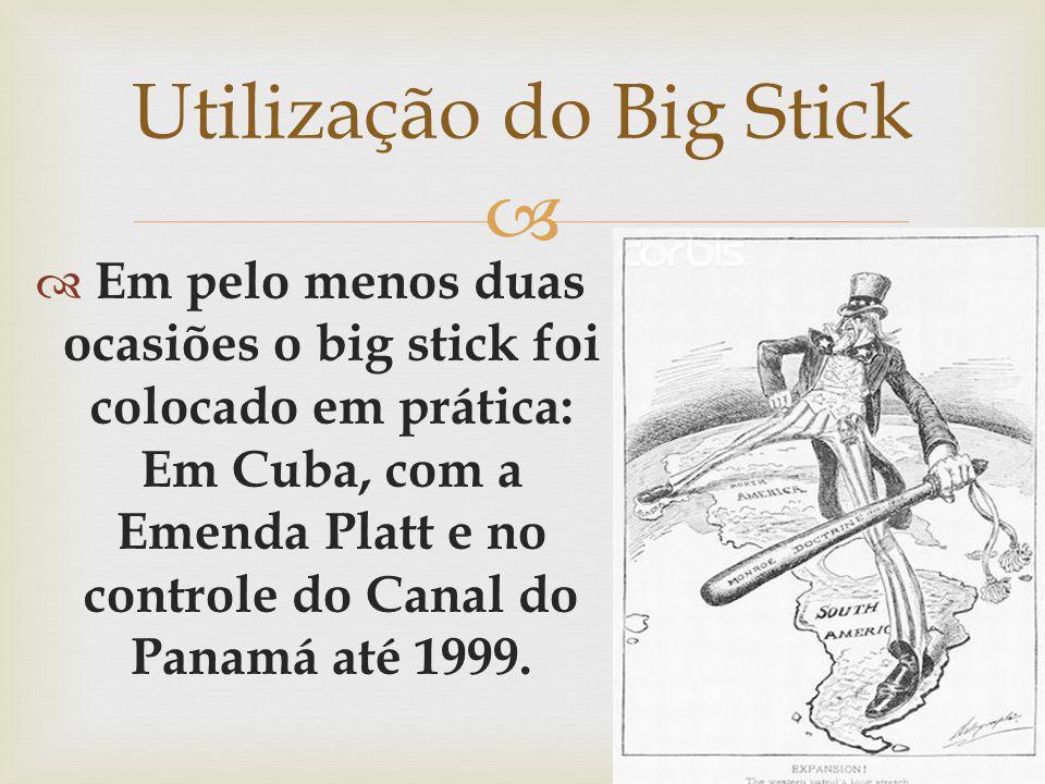 Em pelo menos duas ocasiões o big stick foi colocado em prática: Em Cuba, com a Emenda Platt e no controle do Canal do Panamá até 1999. Utilização do
