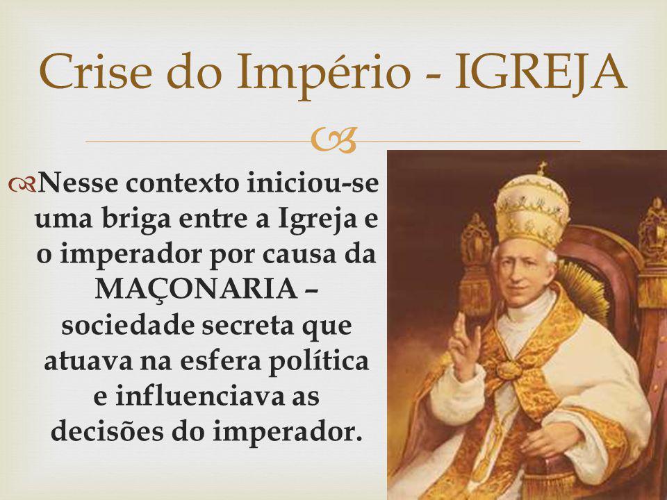 Nesse contexto iniciou-se uma briga entre a Igreja e o imperador por causa da MAÇONARIA – sociedade secreta que atuava na esfera política e influencia