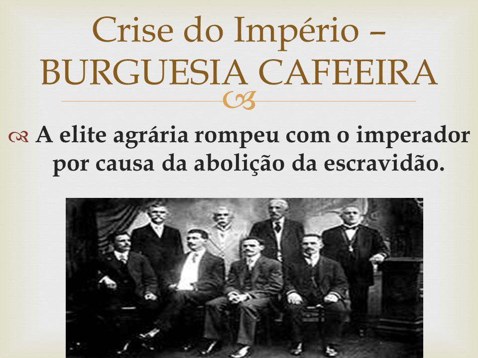 A elite agrária rompeu com o imperador por causa da abolição da escravidão. Crise do Império – BURGUESIA CAFEEIRA