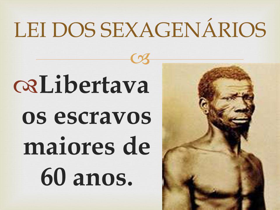 Libertava os escravos maiores de 60 anos. LEI DOS SEXAGENÁRIOS