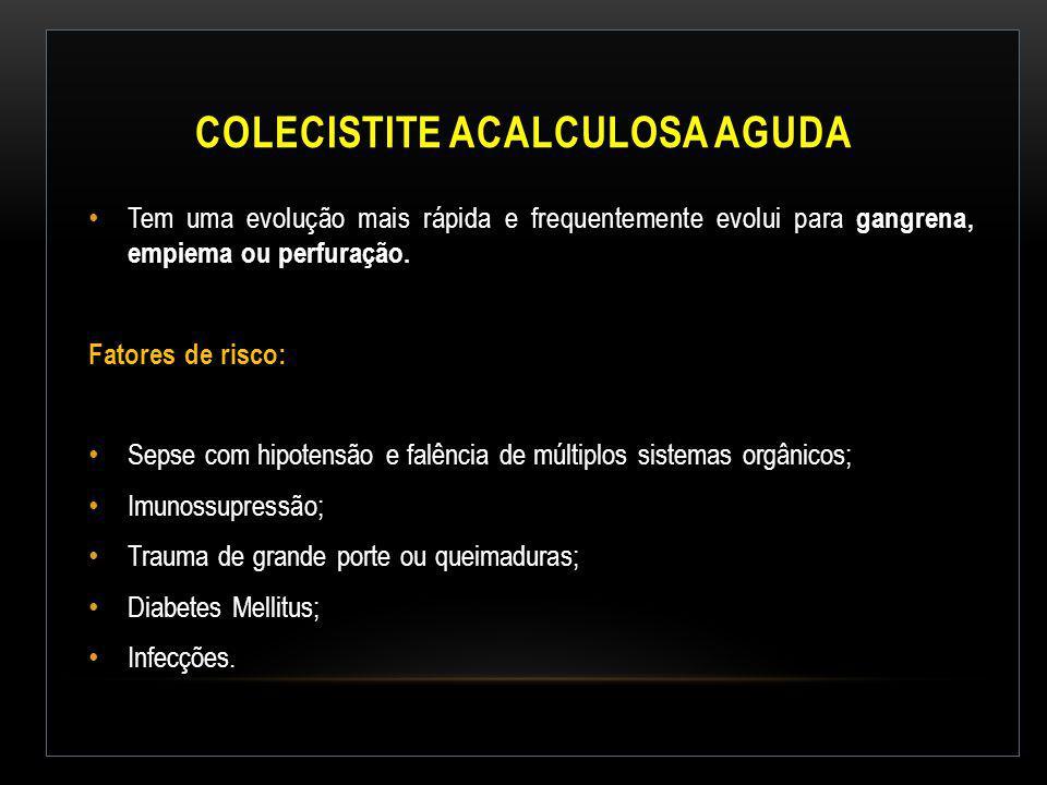 COLECISTITE ACALCULOSA AGUDA Tem uma evolução mais rápida e frequentemente evolui para gangrena, empiema ou perfuração. Fatores de risco: Sepse com hi
