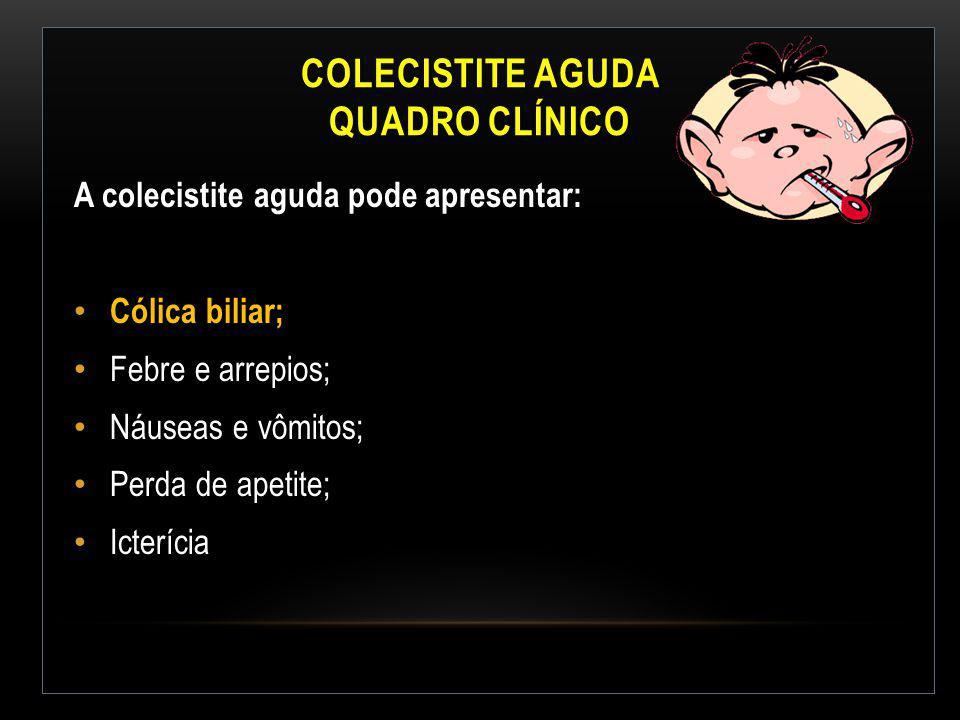 COLECISTITE AGUDA QUADRO CLÍNICO A colecistite aguda pode apresentar: Cólica biliar; Febre e arrepios; Náuseas e vômitos; Perda de apetite; Icterícia