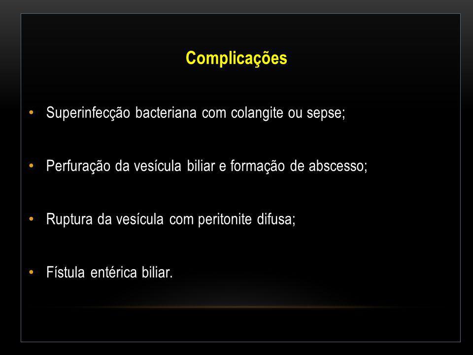 Complicações Superinfecção bacteriana com colangite ou sepse; Perfuração da vesícula biliar e formação de abscesso; Ruptura da vesícula com peritonite