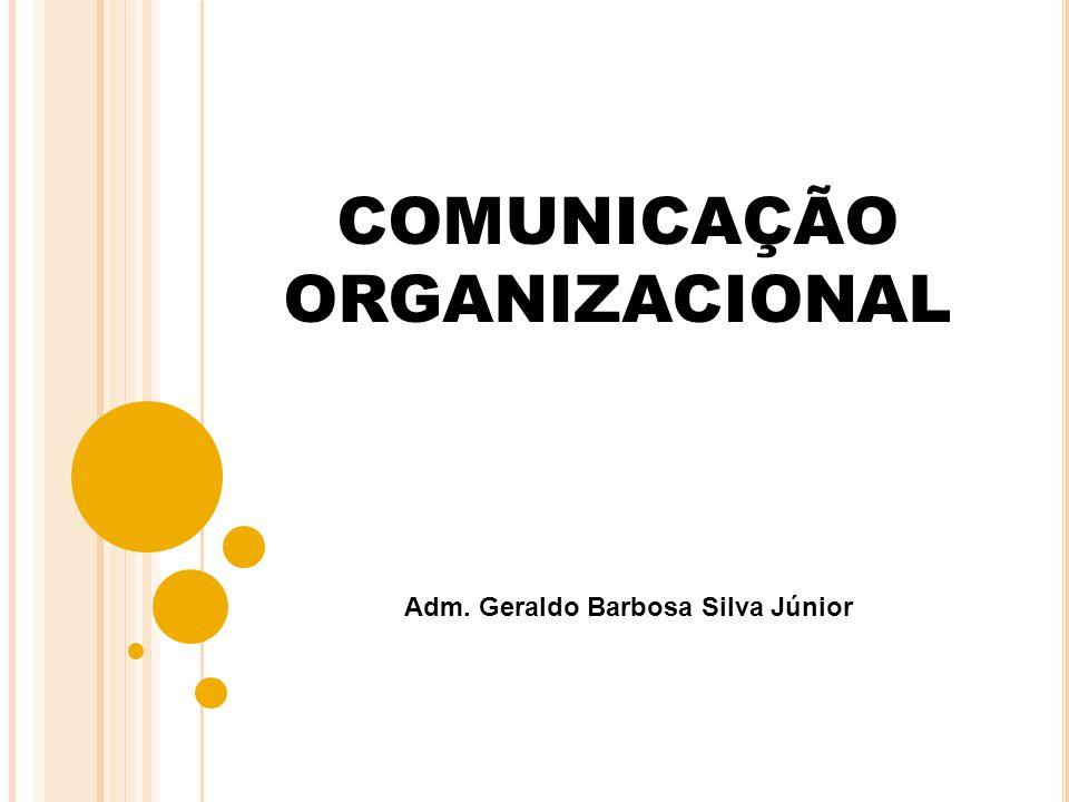 COMUNICAÇÃO ORGANIZACIONAL Adm. Geraldo Barbosa Silva Júnior