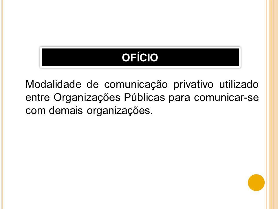 Modalidade de comunicação privativo utilizado entre Organizações Públicas para comunicar-se com demais organizações. OFÍCIO