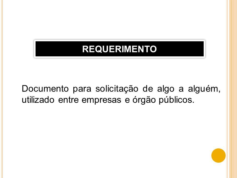 Documento para solicitação de algo a alguém, utilizado entre empresas e órgão públicos. REQUERIMENTO