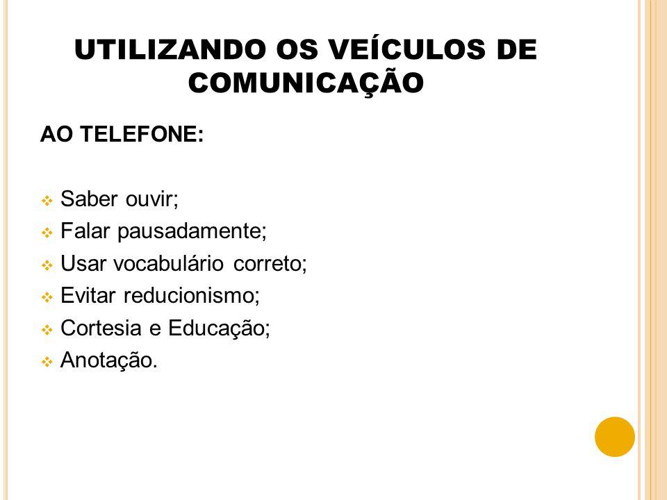 UTILIZANDO OS VEÍCULOS DE COMUNICAÇÃO AO TELEFONE: Saber ouvir; Falar pausadamente; Usar vocabulário correto; Evitar reducionismo; Cortesia e Educação