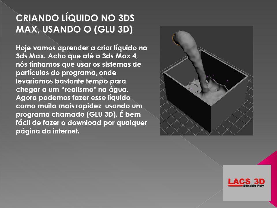 CRIANDO LÍQUIDO NO 3DS MAX, USANDO O (GLU 3D) Hoje vamos aprender a criar líquido no 3ds Max. Acho que até o 3ds Max 4, nós tínhamos que usar os siste