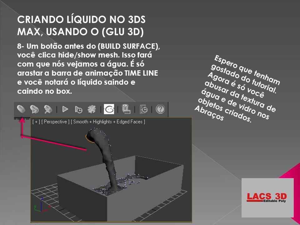 CRIANDO LÍQUIDO NO 3DS MAX, USANDO O (GLU 3D) 8- Um botão antes do (BUILD SURFACE), você clica hide/show mesh. Isso fará com que nós vejamos a água. É