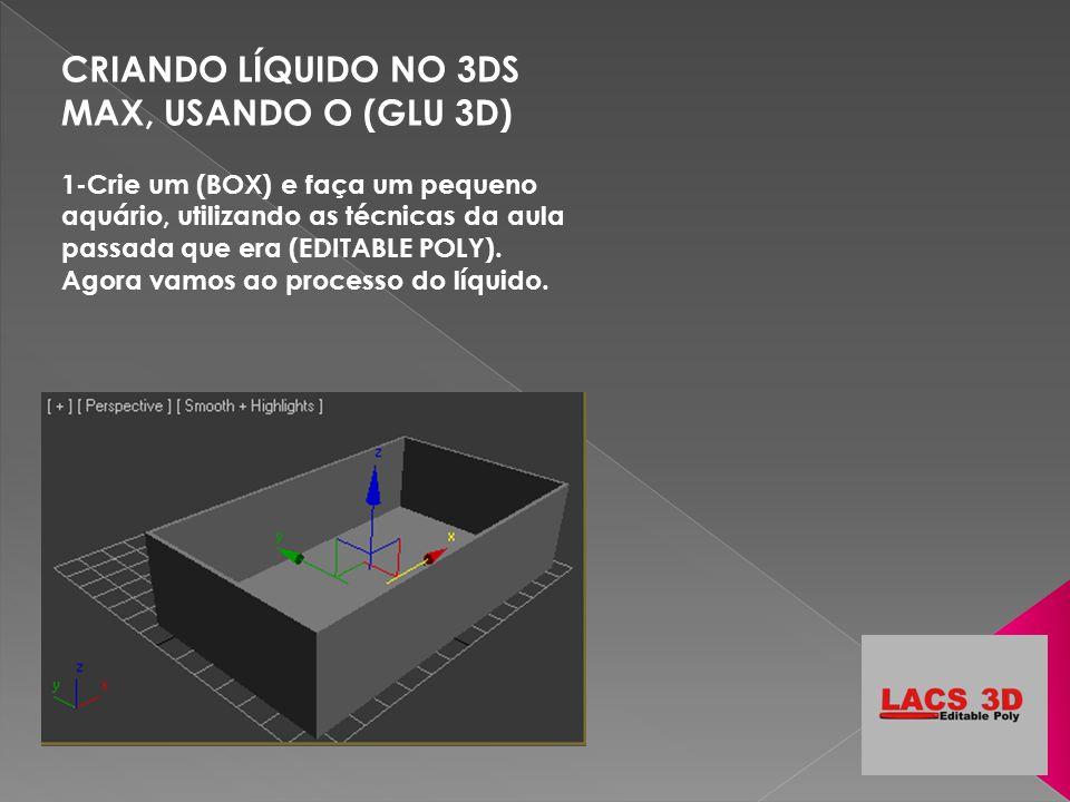CRIANDO LÍQUIDO NO 3DS MAX, USANDO O (GLU 3D) 1-Crie um (BOX) e faça um pequeno aquário, utilizando as técnicas da aula passada que era (EDITABLE POLY