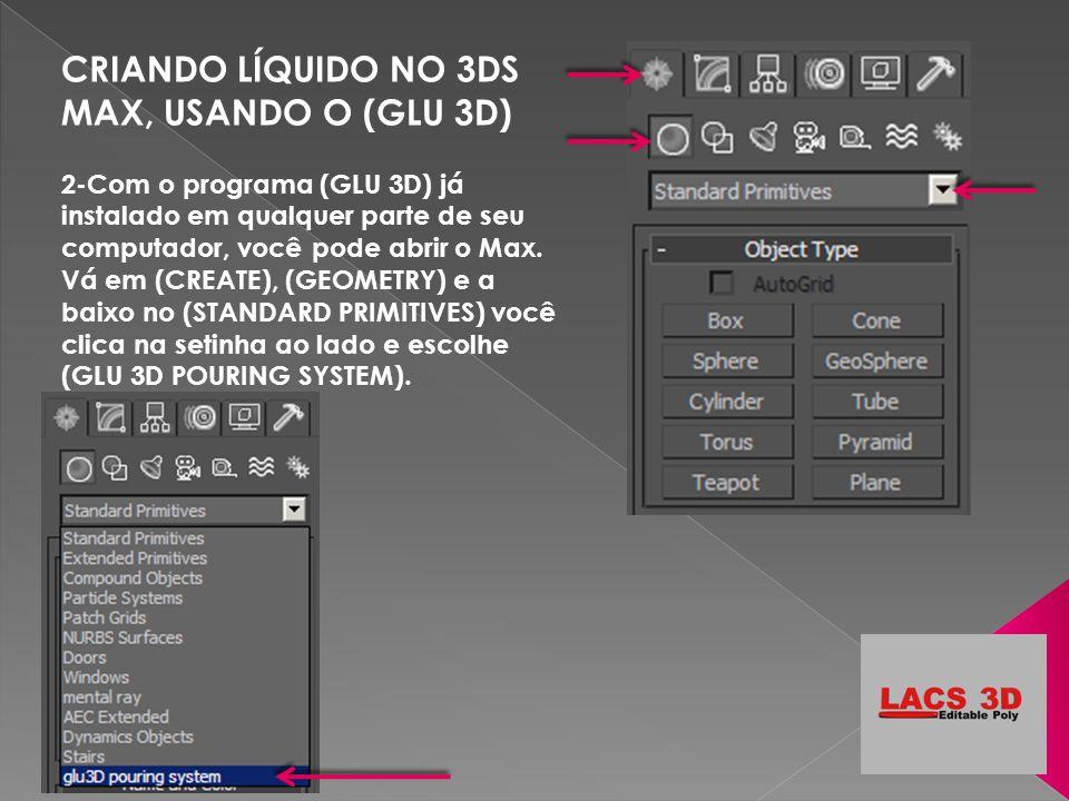 CRIANDO LÍQUIDO NO 3DS MAX, USANDO O (GLU 3D) 2-Com o programa (GLU 3D) já instalado em qualquer parte de seu computador, você pode abrir o Max. Vá em