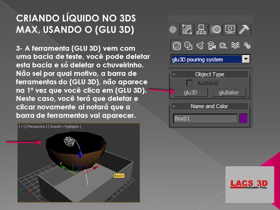 CRIANDO LÍQUIDO NO 3DS MAX, USANDO O (GLU 3D) 3- A ferramenta (GLU 3D) vem com uma bacia de teste, você pode deletar esta bacia e só deletar o chuveir