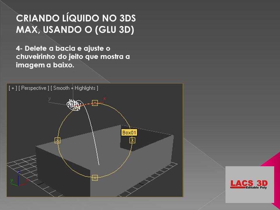 CRIANDO LÍQUIDO NO 3DS MAX, USANDO O (GLU 3D) 4- Delete a bacia e ajuste o chuveirinho do jeito que mostra a imagem a baixo.