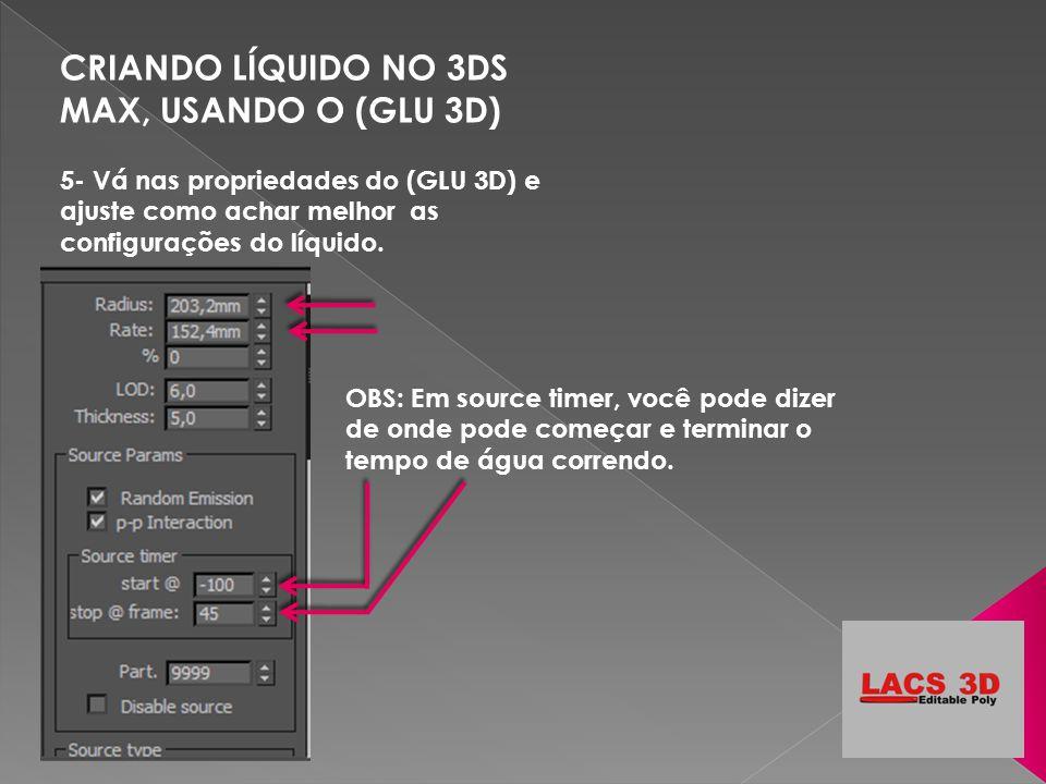 CRIANDO LÍQUIDO NO 3DS MAX, USANDO O (GLU 3D) 5- Vá nas propriedades do (GLU 3D) e ajuste como achar melhor as configurações do líquido. OBS: Em sourc