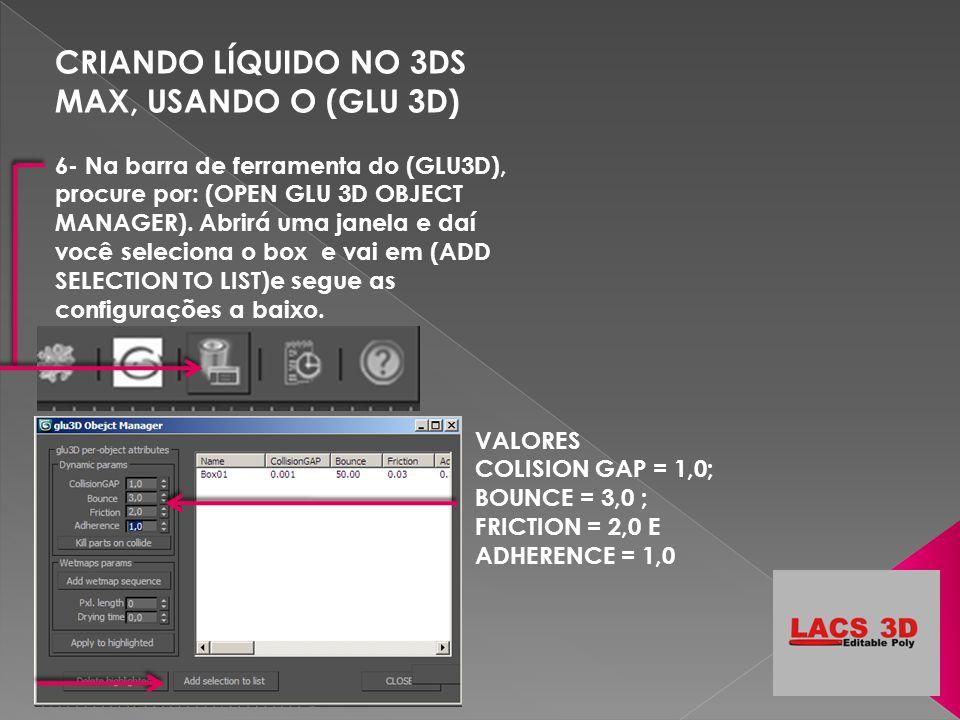 CRIANDO LÍQUIDO NO 3DS MAX, USANDO O (GLU 3D) 6- Na barra de ferramenta do (GLU3D), procure por: (OPEN GLU 3D OBJECT MANAGER). Abrirá uma janela e daí