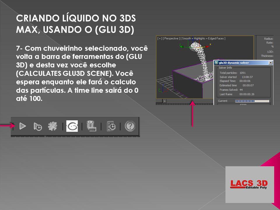 CRIANDO LÍQUIDO NO 3DS MAX, USANDO O (GLU 3D) 7- Com chuveirinho selecionado, você volta a barra de ferramentas do (GLU 3D) e desta vez você escolhe (