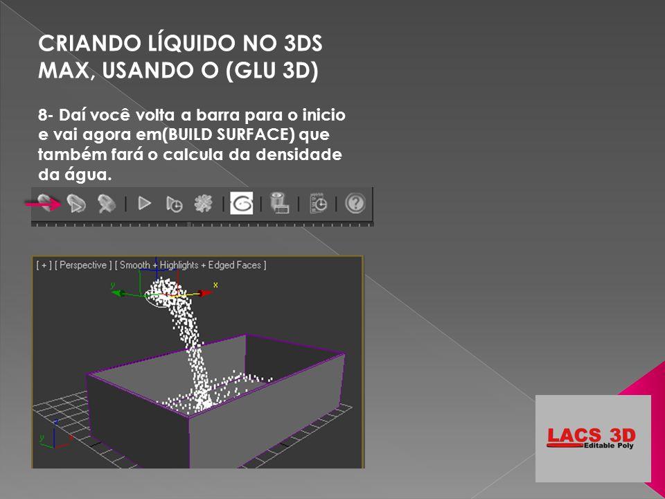 CRIANDO LÍQUIDO NO 3DS MAX, USANDO O (GLU 3D) 8- Daí você volta a barra para o inicio e vai agora em(BUILD SURFACE) que também fará o calcula da densi