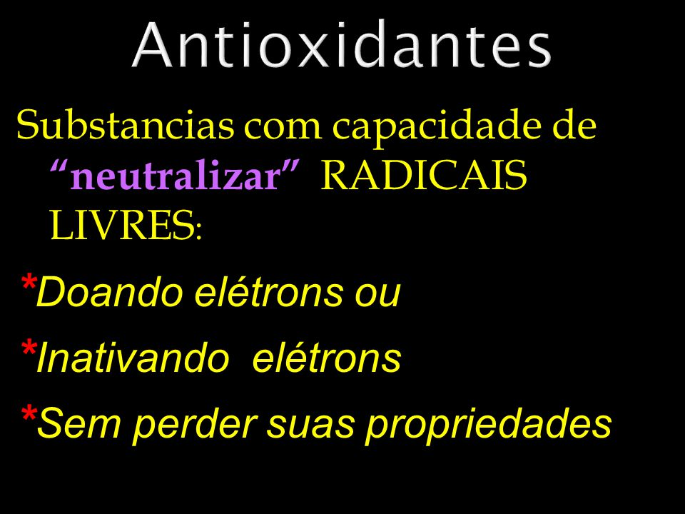 Substancias com capacidade de neutralizar RADICAIS LIVRES : * Doando elétrons ou * Inativando elétrons * Sem perder suas propriedades