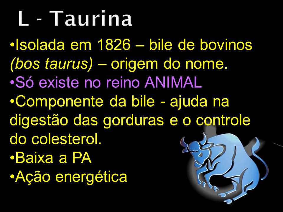 Isolada em 1826 – bile de bovinos (bos taurus) – origem do nome. Só existe no reino ANIMAL Componente da bile - ajuda na digestão das gorduras e o con