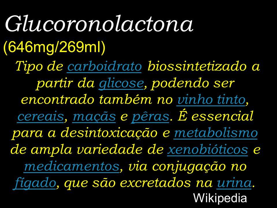 Glucoronolactona (646mg/269ml) Tipo de carboidrato biossintetizado a partir da glicose, podendo ser encontrado também no vinho tinto, cereais, maçãs e