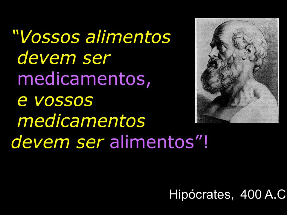Vossos alimentos devem ser medicamentos, e vossos medicamentos devem ser alimentos! Hipócrates, 400 A.C