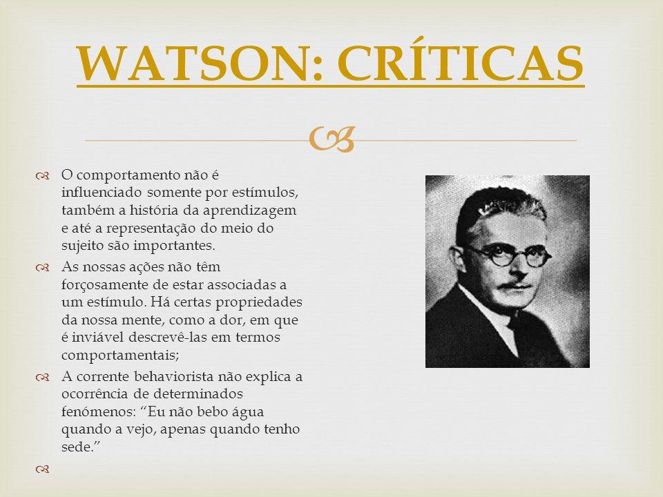WATSON: CRÍTICAS O comportamento não é influenciado somente por estímulos, também a história da aprendizagem e até a representação do meio do sujeito