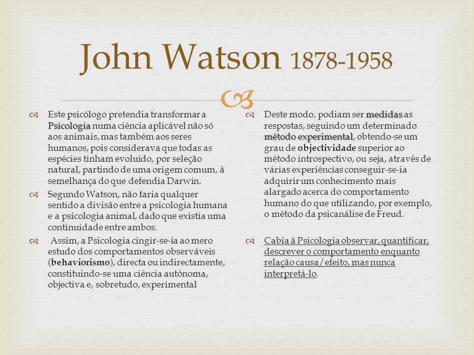 John Watson 1878-1958 Psicologia Este psicólogo pretendia transformar a Psicologia numa ciência aplicável não só aos animais, mas também aos seres hum