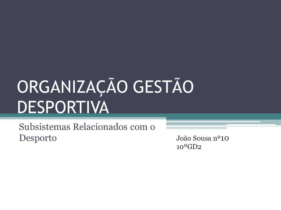 ORGANIZAÇÃO GESTÃO DESPORTIVA Subsistemas Relacionados com o Desporto João Sousa nº 10 10ºGD2
