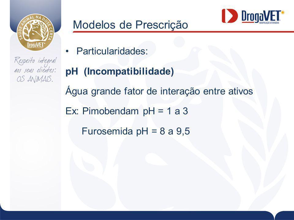 Modelos de Prescrição Particularidades: pH (Incompatibilidade) Água grande fator de interação entre ativos Ex: Pimobendam pH = 1 a 3 Furosemida pH = 8 a 9,5