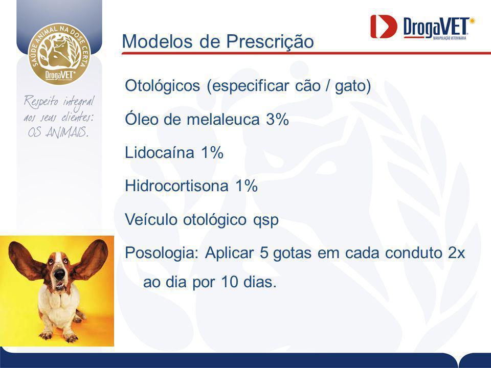 Modelos de Prescrição Otológicos (especificar cão / gato) Óleo de melaleuca 3% Lidocaína 1% Hidrocortisona 1% Veículo otológico qsp Posologia: Aplicar 5 gotas em cada conduto 2x ao dia por 10 dias.