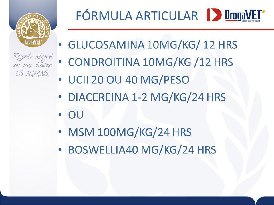 FÓRMULA ARTICULAR GLUCOSAMINA 10MG/KG/ 12 HRS CONDROITINA 10MG/KG /12 HRS UCII 20 OU 40 MG/PESO DIACEREINA 1-2 MG/KG/24 HRS OU MSM 100MG/KG/24 HRS BOSWELLIA40 MG/KG/24 HRS