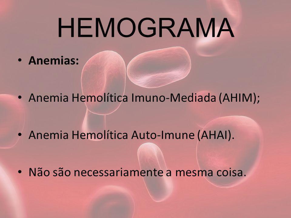 HEMOGRAMA Anemias: Anemia Hemolítica Imuno-Mediada (AHIM); Anemia Hemolítica Auto-Imune (AHAI). Não são necessariamente a mesma coisa.