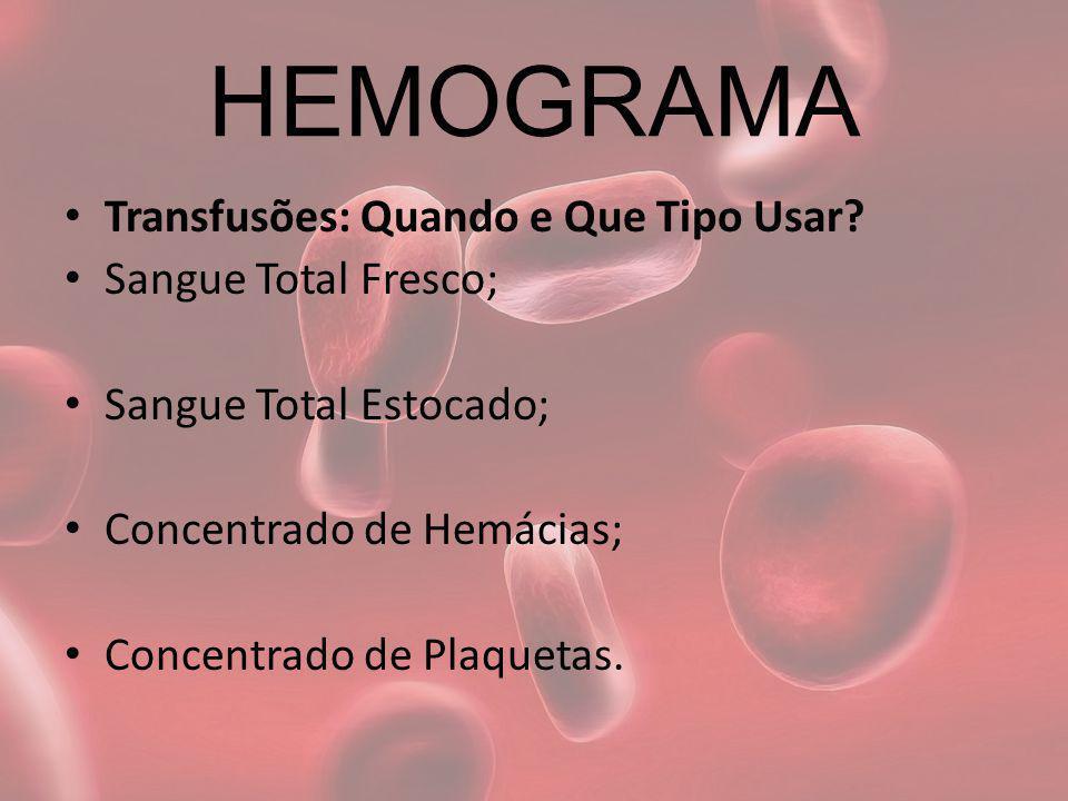 HEMOGRAMA Transfusões: Quando e Que Tipo Usar? Sangue Total Fresco; Sangue Total Estocado; Concentrado de Hemácias; Concentrado de Plaquetas.