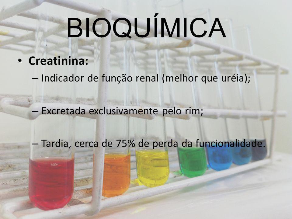 BIOQUÍMICA Creatinina: – Indicador de função renal (melhor que uréia); – Excretada exclusivamente pelo rim; – Tardia, cerca de 75% de perda da funcion
