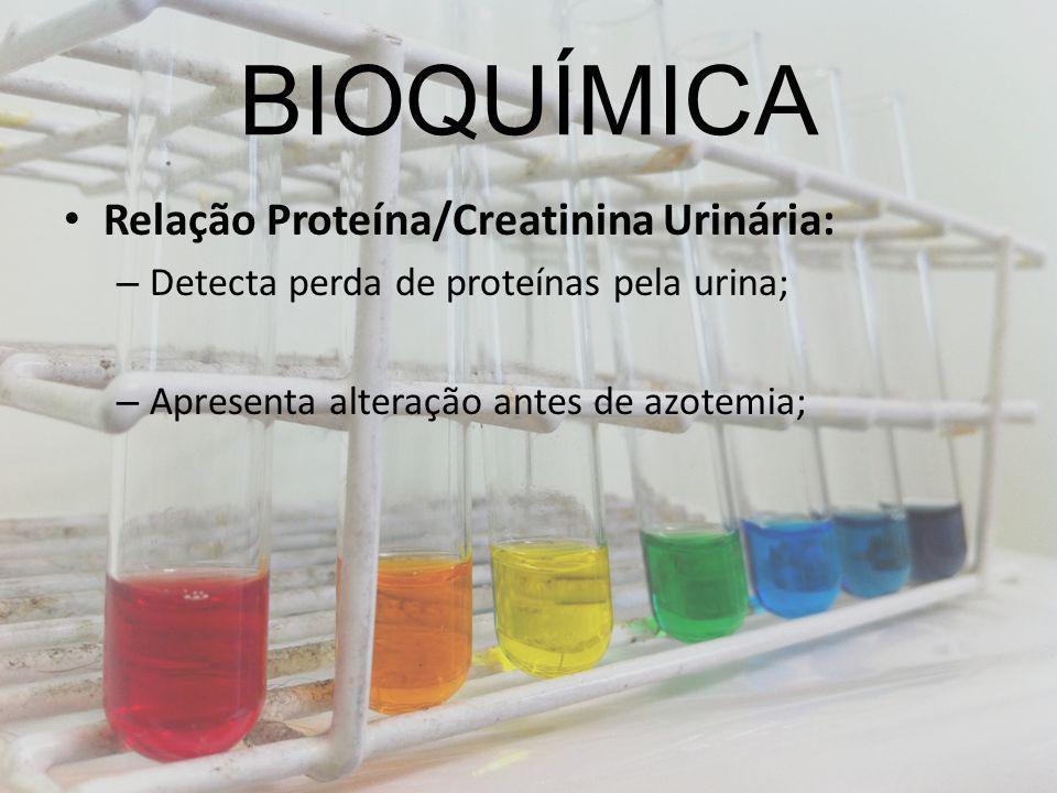 BIOQUÍMICA Relação Proteína/Creatinina Urinária: – Detecta perda de proteínas pela urina; – Apresenta alteração antes de azotemia;