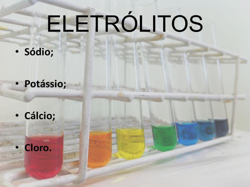 ELETRÓLITOS Sódio; Potássio; Cálcio; Cloro.