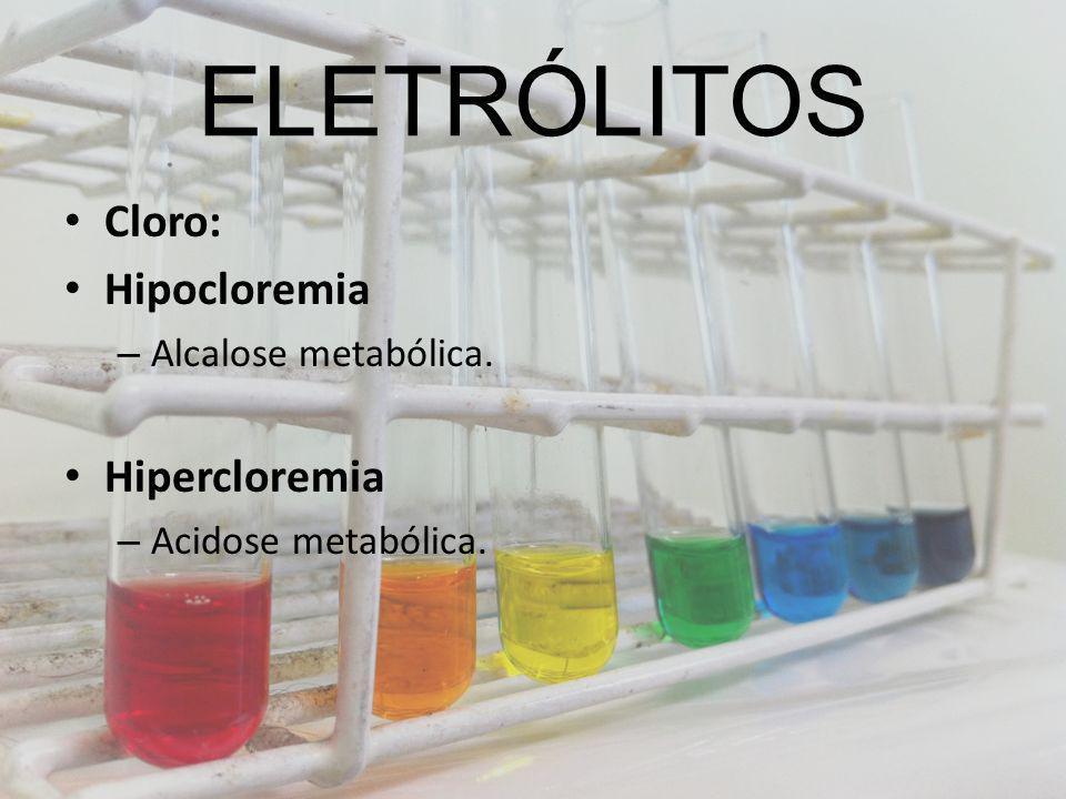 ELETRÓLITOS Cloro: Hipocloremia – Alcalose metabólica. Hipercloremia – Acidose metabólica.