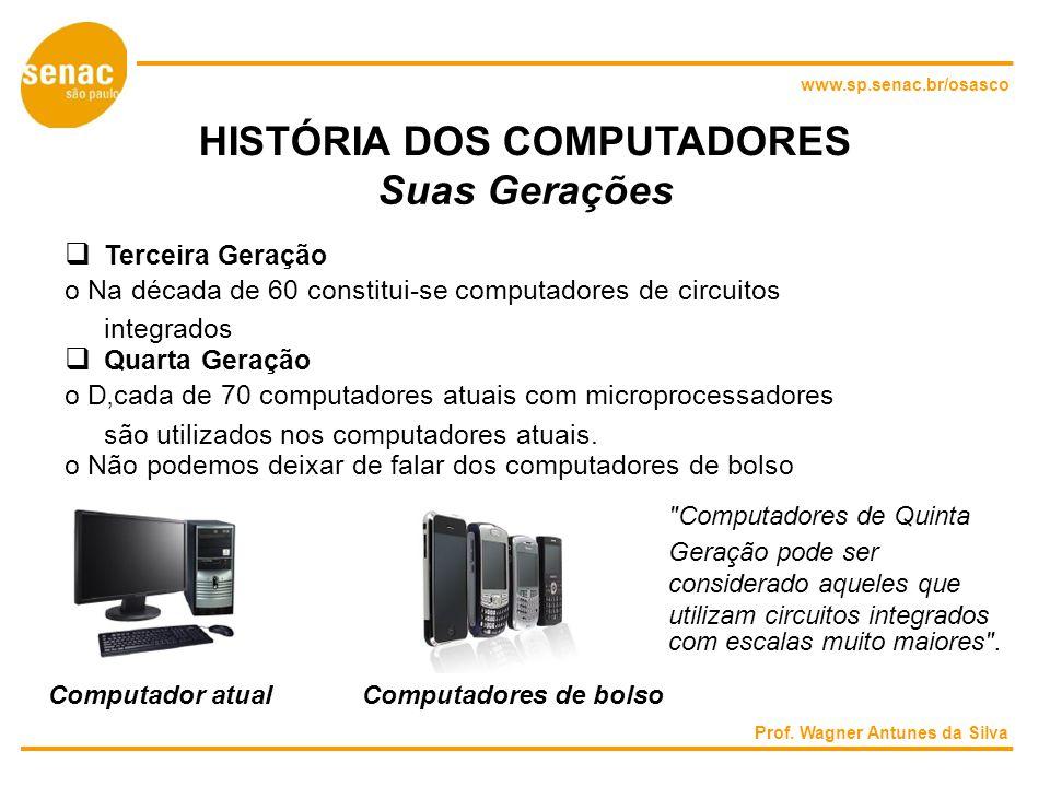 www.sp.senac.br/osasco HISTÓRIA DOS COMPUTADORES Suas Gerações Terceira Geração o Na década de 60 constitui-se computadores de circuitos integrados Quarta Geração o Dcada de 70 computadores atuais com microprocessadores são utilizados nos computadores atuais.