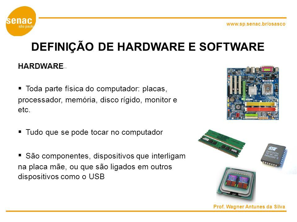 www.sp.senac.br/osasco DEFINIÇÃO DE HARDWARE E SOFTWARE HARDWARE Toda parte física do computador: placas, processador, memória, disco rígido, monitor e etc.