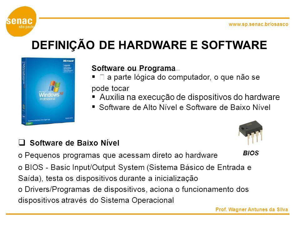 www.sp.senac.br/osasco DEFINIÇÃO DE HARDWARE E SOFTWARE Software ou Programa  a parte lógica do computador, o que não se pode tocar Auxilia na execução de dispositivos do hardware Software de Alto Nível e Software de Baixo Nível Software de Baixo Nível BIOS o Pequenos programas que acessam direto ao hardware o BIOS - Basic Input/Output System (Sistema Básico de Entrada e Saída), testa os dispositivos durante a inicialização o Drivers/Programas de dispositivos, aciona o funcionamento dos dispositivos através do Sistema Operacional Prof.