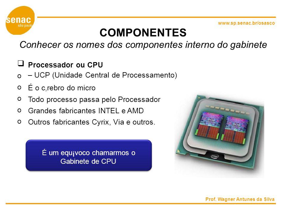 www.sp.senac.br/osasco COMPONENTES Conhecer os nomes dos componentes interno do gabinete Processador ou CPU – UCP (Unidade Central de Processamento) o o É o crebro do micro o Todo processo passa pelo Processador o Grandes fabricantes INTEL e AMD o Outros fabricantes Cyrix, Via e outros.