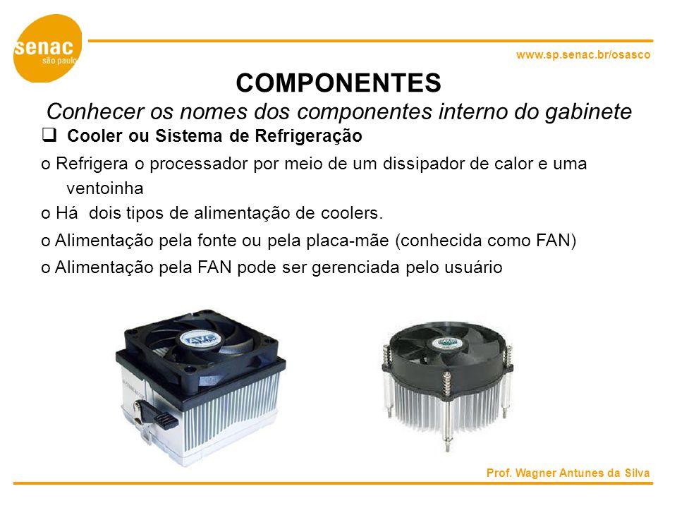 www.sp.senac.br/osasco COMPONENTES Conhecer os nomes dos componentes interno do gabinete Cooler ou Sistema de Refrigeração o Refrigera o processador por meio de um dissipador de calor e uma ventoinha o Há dois tipos de alimentação de coolers.