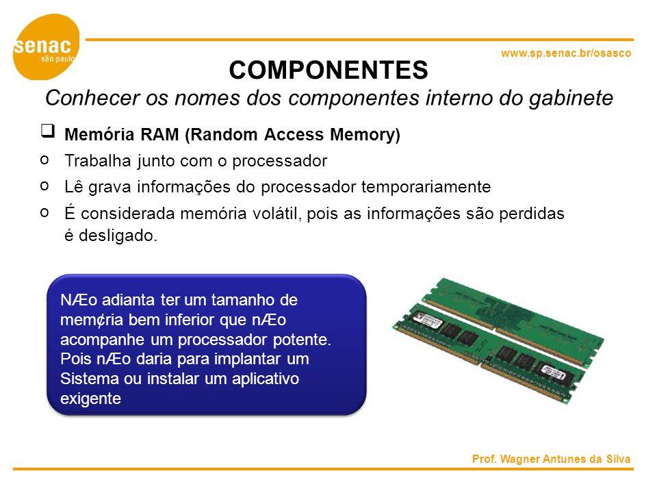 www.sp.senac.br/osasco COMPONENTES Conhecer os nomes dos componentes interno do gabinete Memória RAM (Random Access Memory) o Trabalha junto com o processador o Lê grava informações do processador temporariamente o É considerada memória volátil, pois as informações são perdidas é desligado.