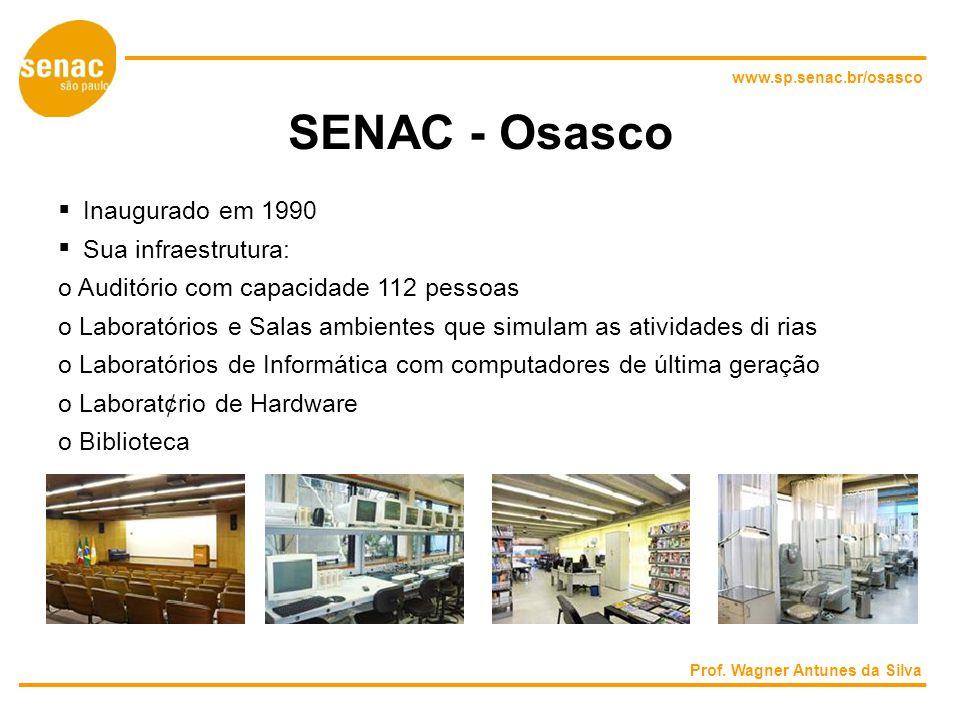 www.sp.senac.br/osasco SENAC - Osasco Inaugurado em 1990 Sua infraestrutura: o Auditório com capacidade 112 pessoas o Laboratórios e Salas ambientes que simulam as atividades di rias o Laboratórios de Informática com computadores de última geração o Laborat¢rio de Hardware o Biblioteca Prof.