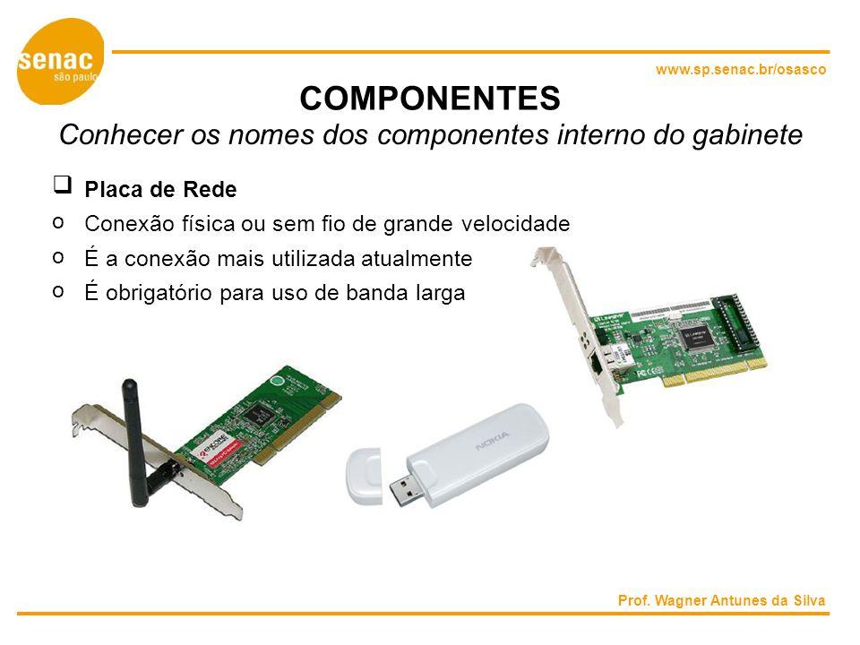 www.sp.senac.br/osasco COMPONENTES Conhecer os nomes dos componentes interno do gabinete Placa de Rede o Conexão física ou sem fio de grande velocidade o É a conexão mais utilizada atualmente o É obrigatório para uso de banda larga Prof.