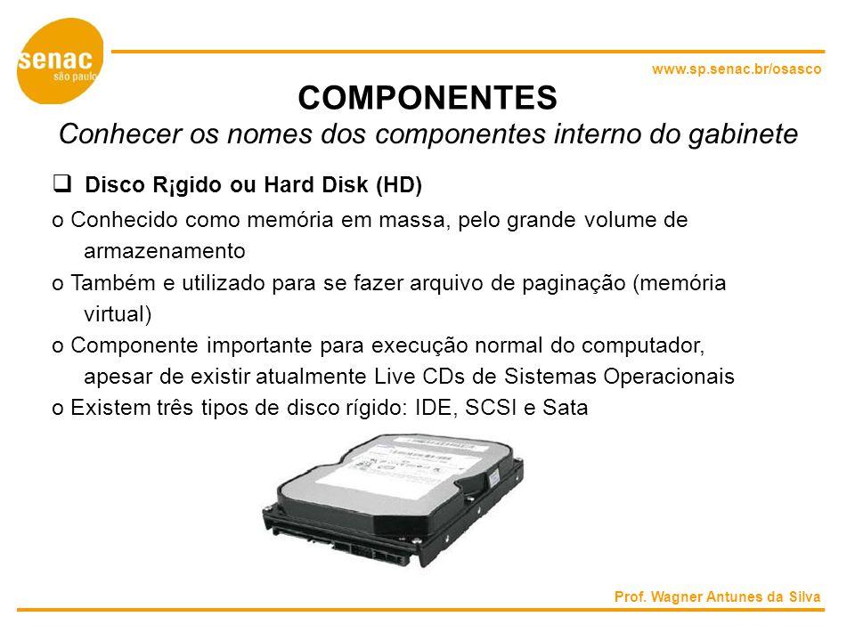 www.sp.senac.br/osasco COMPONENTES Conhecer os nomes dos componentes interno do gabinete Disco R¡gido ou Hard Disk (HD) o Conhecido como memória em massa, pelo grande volume de armazenamento o Também e utilizado para se fazer arquivo de paginação (memória virtual) o Componente importante para execução normal do computador, apesar de existir atualmente Live CDs de Sistemas Operacionais o Existem três tipos de disco rígido: IDE, SCSI e Sata Prof.
