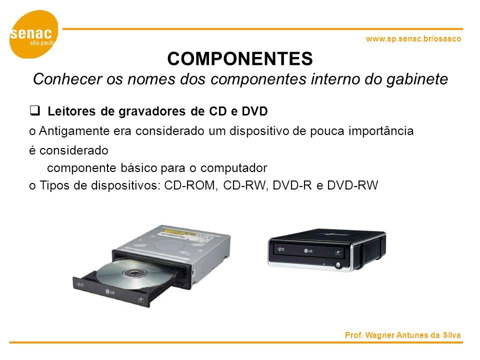 www.sp.senac.br/osasco COMPONENTES Conhecer os nomes dos componentes interno do gabinete Leitores de gravadores de CD e DVD o Antigamente era considerado um dispositivo de pouca importância é considerado componente básico para o computador o Tipos de dispositivos: CD-ROM, CD-RW, DVD-R e DVD-RW Prof.